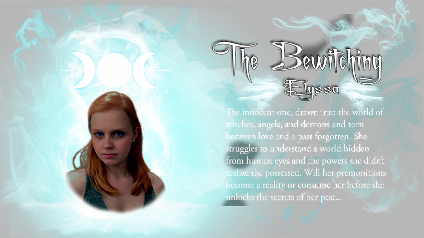 Elyssa of The Bewitching characters. The innocent one, drawn in to the world of witches, angels, and demons and torn between love and a past forgotten. She struggles to understand a world hidden from human eyes and the powers she didn't realize she possessed. Will her premonitions become a reality or consume her before she unlocks the secrets of her past...